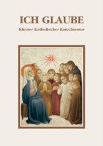 Ich glaube -<br>Kleiner Katholischer Katechismus